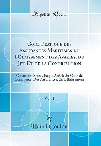 Code Pratique Des Assurances Maritimes Du Délaissement Des Avaries, Du Jet Et de la Contribution, Vol. 1: Contenant Sous Chaque Article Du Code de ... Assurances, Du Délaissement (Classic Reprint)