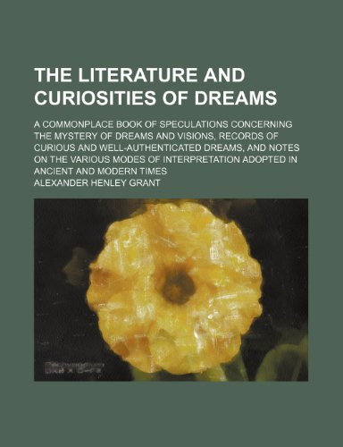 The Literature and Curiosities of Dreams (Volume 2); A Commonplace Book of Speculations Concerning the Mystery of Dreams and Visions, Records of ... of Interpretation Adopted in Ancient and