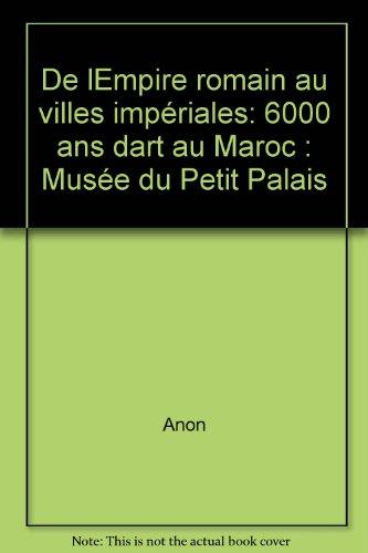 De l'Empire Romain Aux Villes Imperiales: 6000 Ans d'Art Au Maroc par Collectif