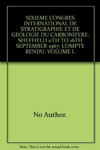 SIXIEME CONGRES INTERNATIONAL DE STRATIGRAPHIE ET DE GEOLOGIE DU CARBONIFERE: SHEFFIELD 11TH TO 16TH SEPTEMBER 1967: COMPTE RENDU: VOLUME I. par No Author.