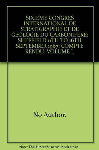SIXIEME CONGRES INTERNATIONAL DE STRATIGRAPHIE ET DE GEOLOGIE DU CARBONIFERE: SHEFFIELD 11TH TO 16TH SEPTEMBER 1967: COMPTE RENDU: VOLUME I.