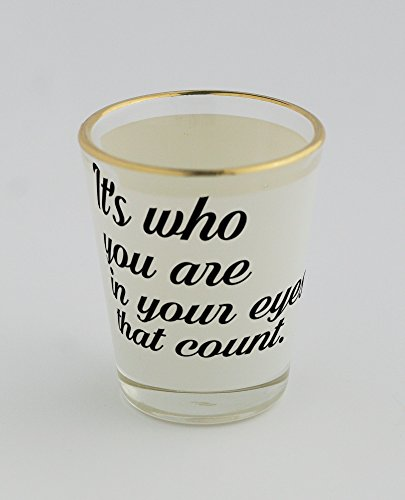 Shot glass with gold rim of It's who you are in your eyes that count