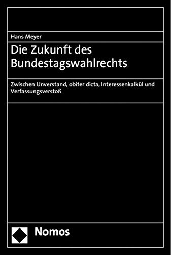 Die Zukunft des Bundestagswahlrechts: Zwischen Unverstand, obiter dicta, Interessenkalkül und Verfassungsverstoß by Hans Meyer (2010-12-03)