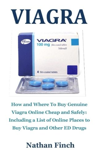 Viagra: How And Where To Buy Genuine Viagra Online Cheap And Safely: Including A List Of Online Places To Buy Viagra And Other ED Drugs