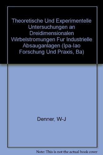 Theoretische Und Experimentelle Untersuchungen an Dreidimensionalen Wirbelstromungen Fur Industrielle Absauganlagen (Ipa-Iao Forschung Und Praxis, Ba)
