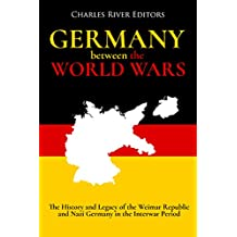 Germany Between the World Wars: The History and Legacy of the Weimar Republic and Nazi Germany in the Interwar Period (English Edition)