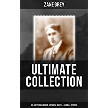 ZANE GREY Ultimate Collection:  60+ Western Classics, Historical Novels & Baseball Stories: Riders of the Purple Sage, The Border Legion, Wildfire, Desert ... Man, The Day of the Beast… (English Edition)
