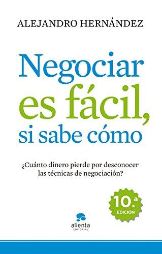 Negociar es fácil, si sabe cómo: ¿Cuánto dinero pierde por desconocer las técnicas de negociación? (COLECCION ALIENTA) por Alejandro Hernández