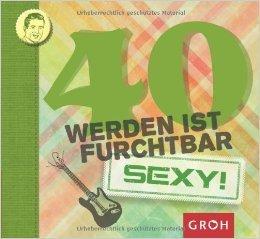 40 werden ist furchtbar...sexy! (Runde Geburtstage) ( 1. August 2013 )