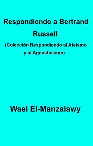 Respondiendo A Bertrand Russell (Colección Respondiendo Al Ateísmo Y Al Agnosticismo) por Wael El