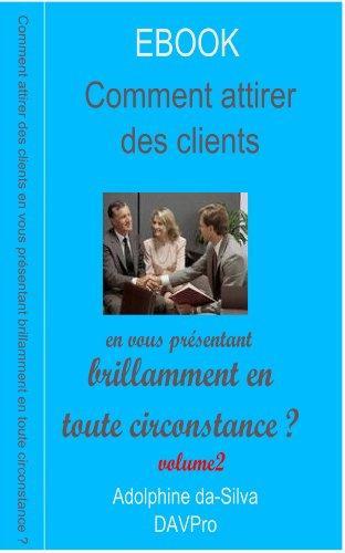 Volume 2 - Comment attirer des clients en vous présentant brillamment en toute circonstance ? par Adolphine da-Silva