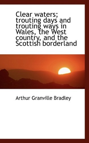 Clear waters; trouting days and trouting ways in Wales, the West country, and the Scottish borderlan by Arthur Granville Bradley (2009-09-21)