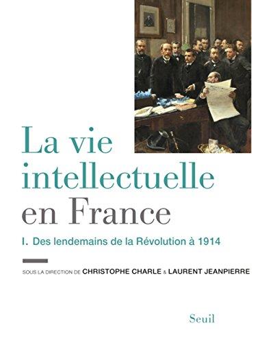 La Vie intellectuelle en France - Tome 1. Des lendemains de la Révolution à 1914 (1)