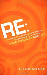 Re: Re-newing, Re-inventing, Re-engineering, Re-positioning, Re-juvenating Your Business and Life