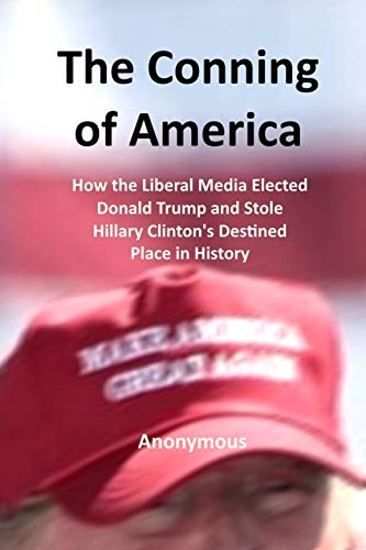 The Conning of America: How the Liberal Media Elected Donald Trump and  Stole Hillary Clinton's Destined Place in History book cover