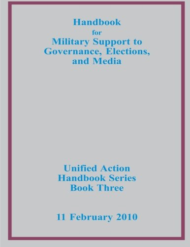 Handbook for Military Support to Governance, Elections, and Media (Unified Action Handbook Series Book Three)