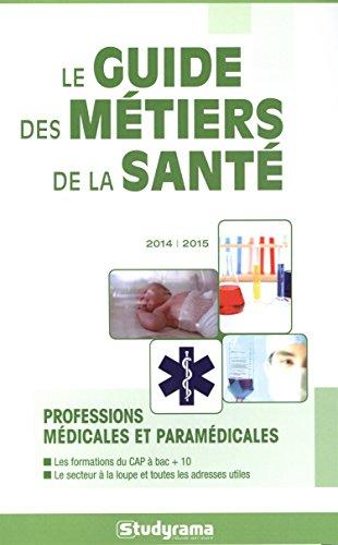 Le guide des métiers de la santé 2014-2015 : professions médicales et paramédicales : les formations du CAP à bac + 10, le secteur à la loupe et toutes les adresses utiles