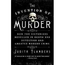 [(The Invention of Murder: How the Victorians Revelled in Death and Detection and Created Modern Crime)] [Author: Judith Flanders] published on (July, 2013)
