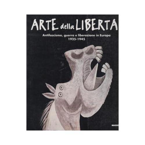 Arte Della Libertà. Antifascismo, Guerra E Liberazione In Europa (1925-1945). Catalogo Della Mostra (Genova, 1995)