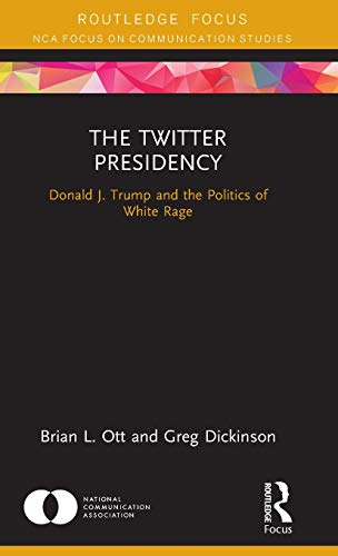 The Twitter Presidency: Donald J. Trump and the Politics of White Rage (NCA Focus on Communication Studies) - Colorado State University
