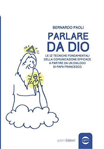 Parlare da Dio: Le 12 tecniche fondamentali della comunicazione efficace a partire da un dialogo di Papa Francesco (Uomo Vol. 17)
