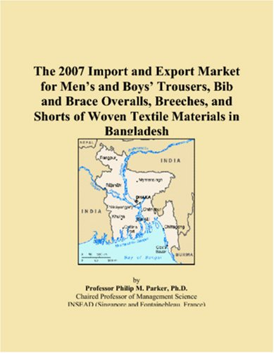 The 2007 Import and Export Market for Men�s and Boys� Trousers, Bib and Brace Overalls, Breeches, and Shorts of Woven Textile Materials in Bangladesh
