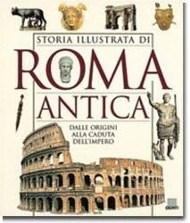 Storia illustrata di Roma antica. Dalle origini alla caduta dell'impero