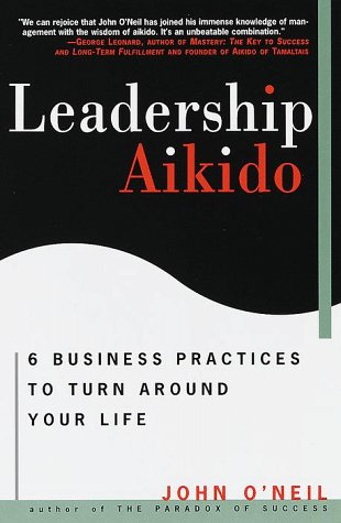 Leadership Aikido: 6 Business Practices That Can Turn Your Life Around