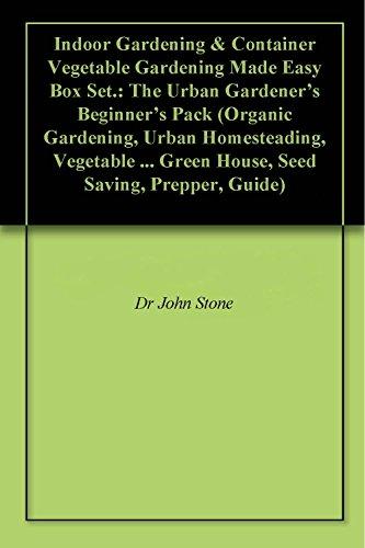 Indoor Gardening & Container Vegetable Gardening Made Easy Box Set.: The Urban Gardener's Beginner's Pack (Organic Gardening, Urban Homesteading, Vegetable ... Green House, Seed Saving, Prepper, Guide)