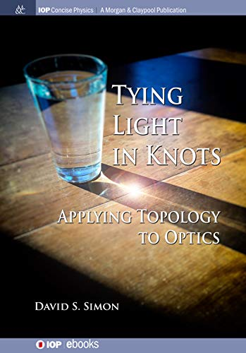 Tying Light in Knots: Applying Topology to Optics (IOP Concise ...