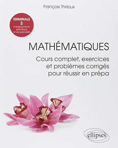 Mathématiques Terminale S : Enseignements spécifique et de spécialité - Cours complet, exercices et problèmes corrigés pour réussir en prépa