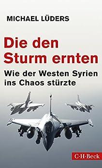 Die den Sturm ernten: Wie der Westen Syrien ins Chaos stürzte (Beck Paperback) (German Edition) by [Lüders, Michael]