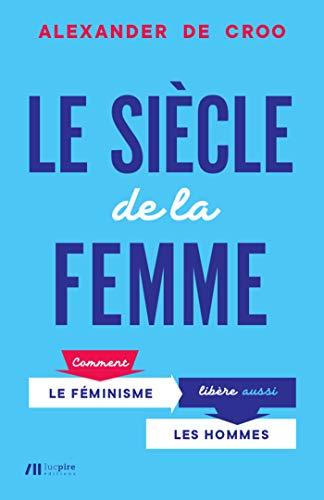Le Siècle de la femme: Comment le féminisme libère aussi les hommes