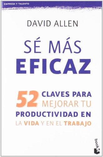 Sé más eficaz: 52 claves para mejorar tu productividad en la vida y en el trabajo (Empresa y Talento) por David Allen