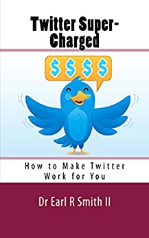 Twitter Super-Charged: How to Make Twitter Work for You by [Smith II, Dr. Earl R]