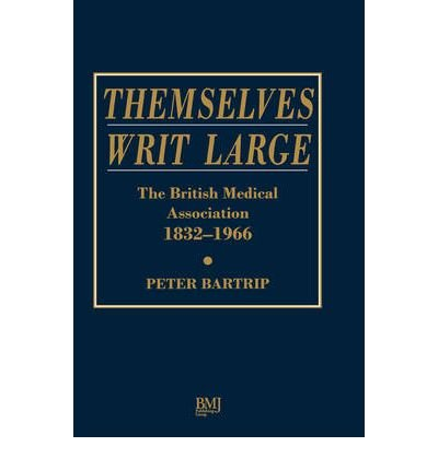 [(Themselves Writ Large: BMA 1832-1966)] [Author: Dr Peter Bartrip] published on (September, 1996)