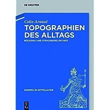 Topographien des Alltags: Bologna und Straßburg um 1400 (Europa im Mittelalter)