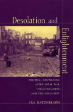 Desolation and Enlightenment: Political Knowledge After Total War, Totalitarianism, and the Holocaust (Leonard Hastings Schoff Lectures)