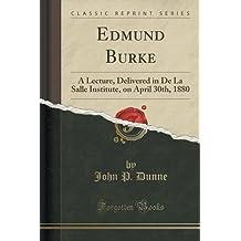 Edmund Burke: A Lecture, Delivered in De La Salle Institute, on April 30th, 1880 (Classic Reprint) by John P. Dunne (2015-09-27)