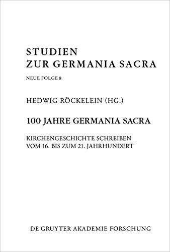 100 Jahre Germania Sacra: Kirchengeschichte schreiben vom 16. bis zum 21. Jahrhundert (Studien zur Germania Sacra. Neue Folge 8) (German Edition)