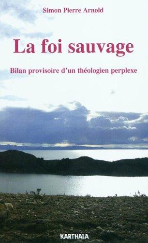 La foi sauvage : Bilan provisoire d'un théologien perplexe par Simon-Pierre Arnold