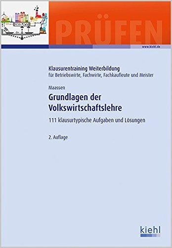 Grundlagen der Volkswirtschaftslehre: 111 Klausurtypische Aufgaben und Lösungen. (Klausurentraining Weiterbildung - für Betriebswirte, Fachwirte, Fachkaufleute und Meister)