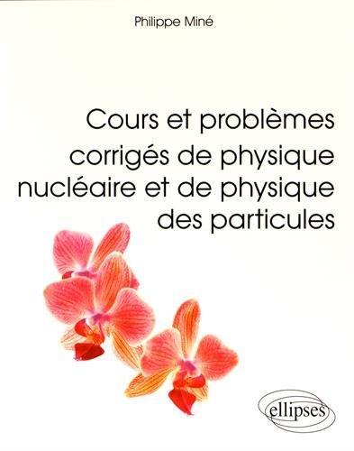 Cours et Problèmes Corrigés de Physique Nucléaire et de Physique des Particules
