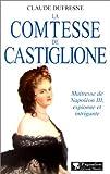 La Comtesse de Castiglione - Maîtresse de Napoléon III, espionne et intrigante