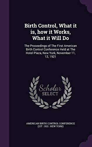 Birth Control, What It Is, How It Works, What It Will Do: The Proceedings of the First American Birth Control Conference Held at the Hotel Plaza, New York, November 11, 12, 1921 -