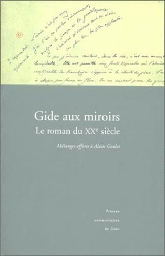 Gide aux miroirs : Le Roman du XXe siècle - Mélanges offerts à Alain Goulet