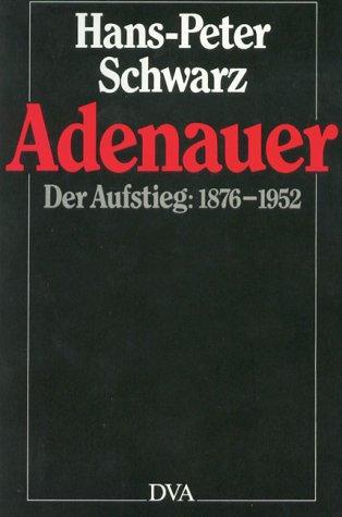 Adenauer. Der Aufstieg: 1876 - 1952.