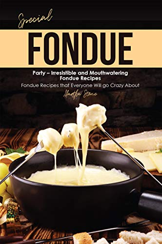 Special Fondue Party - Irresistible and Mouthwatering Fondue Recipes: Fondue Recipes that Everyone Will go Crazy About (English Edition)