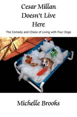 Cesar Millan Doesn't Live Here: The Comedy and Chaos of Living with Four Dogs by Michelle Brooks (25-Mar-2009) Paperback