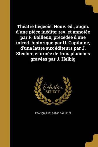 Theatre Liegeois. Nouv. Ed., Augm. D'Une Piece Inedite; REV. Et Annotee Par F. Bailleux, Precedee D'Une Introd. Historique Par U. Capitaine, D'Une ... Ornee de Trois Planches Gravees Par J. Helbig